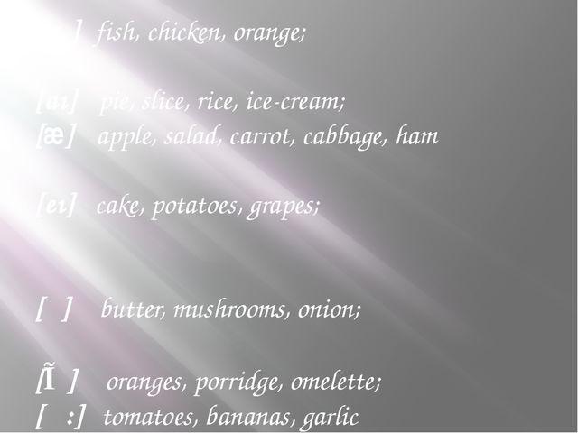 [i:] sweet, tea, meat, cheese, pizza; [ ı ] fish, chicken, orange;  [aı] pi...