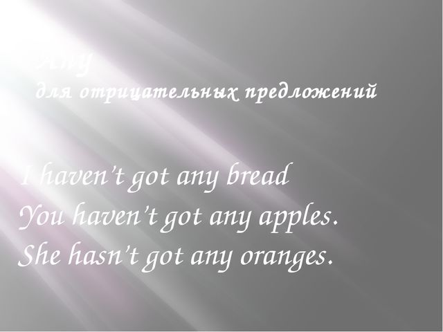 I haven't got any bread You haven't got any apples. She hasn't got any orange...