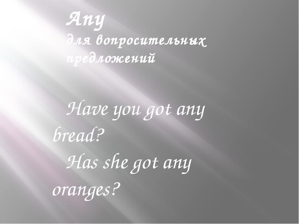 Any для вопросительных предложений Have you got any bread? Has she got any or...