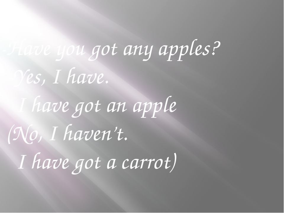 -Have you got any apples? -Yes, I have. I have got an apple (No, I haven't. I...