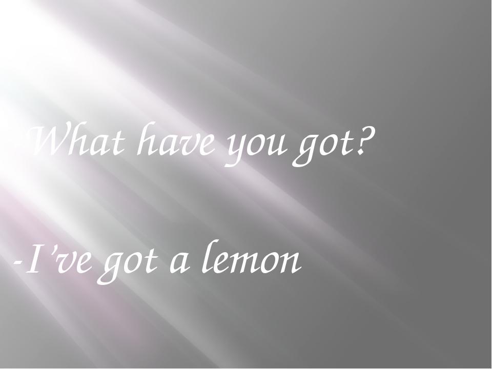 -What have you got? -I've got a lemon