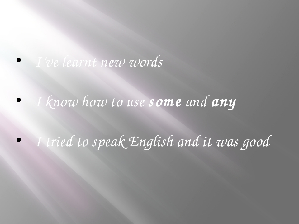 I've learnt new words I know how to use some and any I tried to speak English...