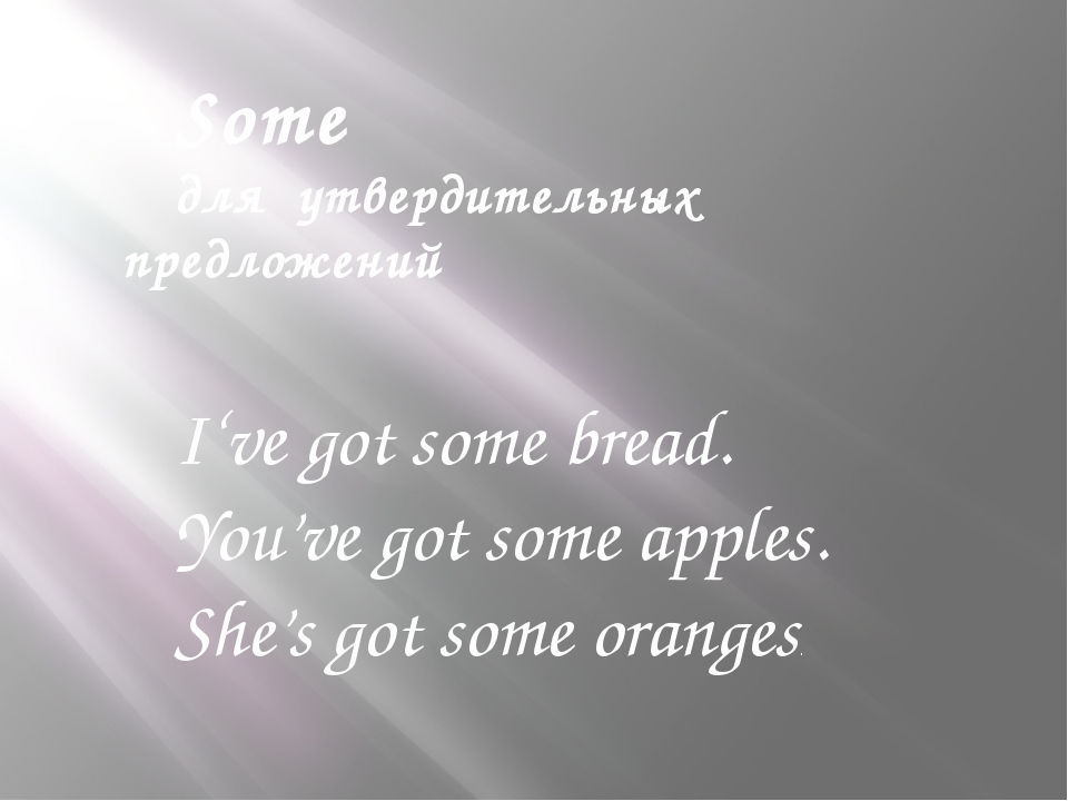 Some для утвердительных предложений I've got some bread. You've got some appl...