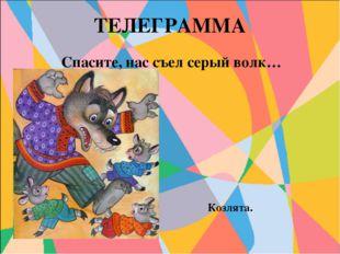 ТЕЛЕГРАММА Спасите, нас съел серый волк… Козлята.