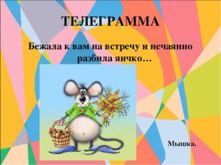 ТЕЛЕГРАММА Бежала к вам на встречу и нечаянно разбила яичко… Мышка.