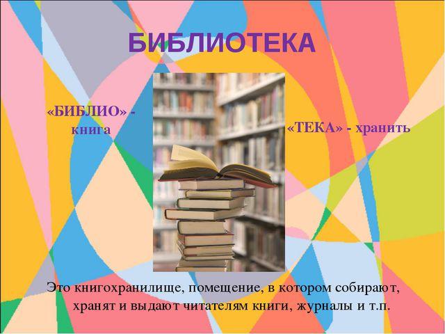 БИБЛИОТЕКА «БИБЛИО» - книга «ТЕКА» - хранить Это книгохранилище, помещение, в...