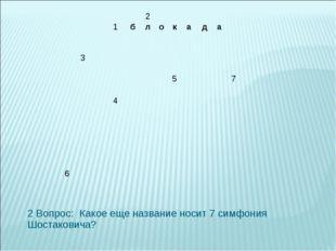 2 Вопрос: Какое еще название носит 7 симфония Шостаковича? 2