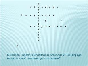 5 Вопрос: Какой композитор в блокадном Ленинграде написал свою знаменитую си