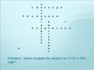 6 Вопрос: Какое государство напало на СССР в 1941 году? 2 1б