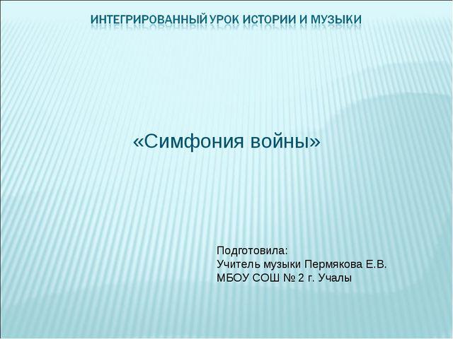 «Симфония войны» Подготовила: Учитель музыки Пермякова Е.В. МБОУ СОШ № 2 г....
