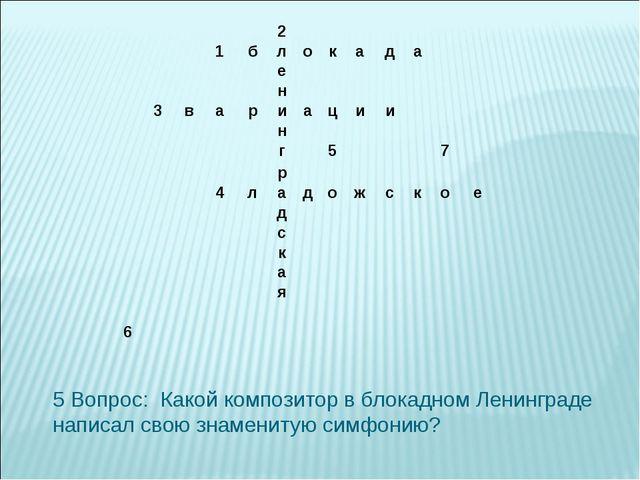 5 Вопрос: Какой композитор в блокадном Ленинграде написал свою знаменитую си...