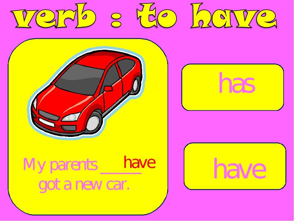 has have My parents _____ got a new car. have