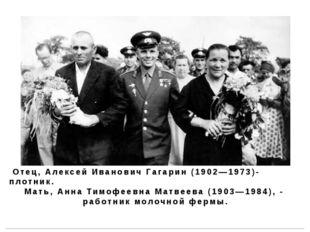 Отец, Алексей Иванович Гагарин (1902—1973)- плотник. Мать, Анна Тимофеевна М