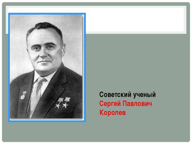 Советский ученый Сергей Павлович Королев