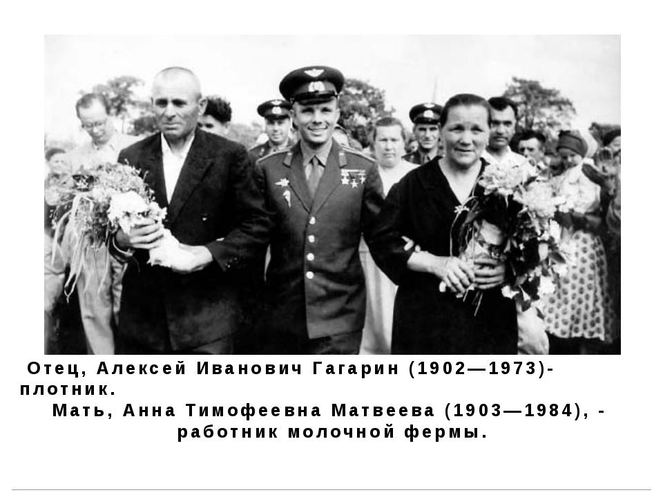 Отец, Алексей Иванович Гагарин (1902—1973)- плотник. Мать, Анна Тимофеевна М...