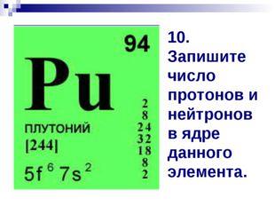 10. Запишите число протонов и нейтронов в ядре данного элемента.