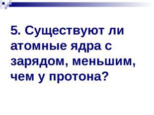 5. Существуют ли атомные ядра с зарядом, меньшим, чем у протона?