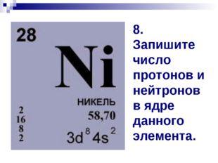 8. Запишите число протонов и нейтронов в ядре данного элемента.