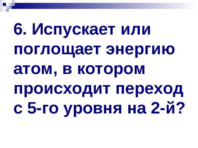 6. Испускает или поглощает энергию атом, в котором происходит переход с 5-го...