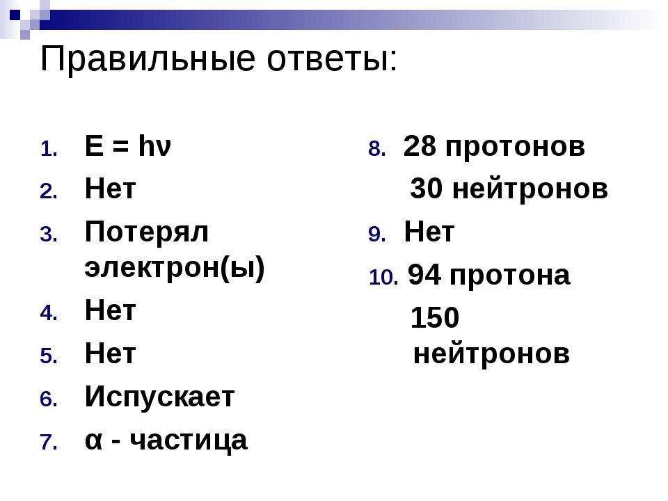 Правильные ответы: E = hν Нет Потерял электрон(ы) Нет Нет Испускает α - части...