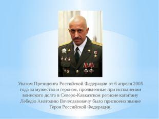 Указом Президента Российской Федерации от 6 апреля 2005 года за мужество и ге