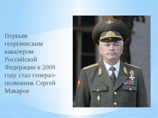 Первым георгиевским кавалером Российской Федерации в 2008 году стал генерал-п