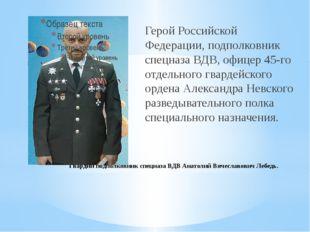 Гвардии подполковник спецназа ВДВ Анатолий Вячеславович Лебедь. Герой Российс