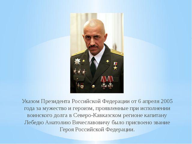 Указом Президента Российской Федерации от 6 апреля 2005 года за мужество и ге...