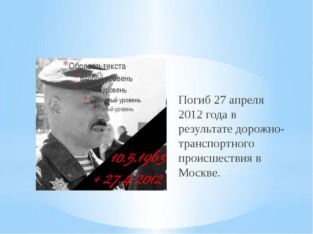 Погиб 27 апреля 2012 года в результате дорожно-транспортного происшествия в М...