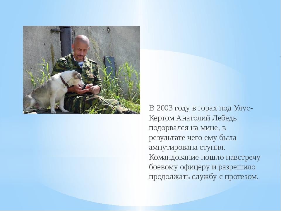В 2003 году в горах под Улус-Кертом Анатолий Лебедь подорвался на мине, в рез...