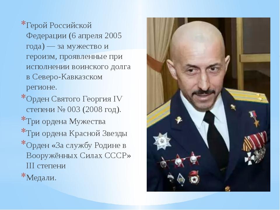 Герой Российской Федерации (6 апреля 2005 года) — за мужество и героизм, проя...