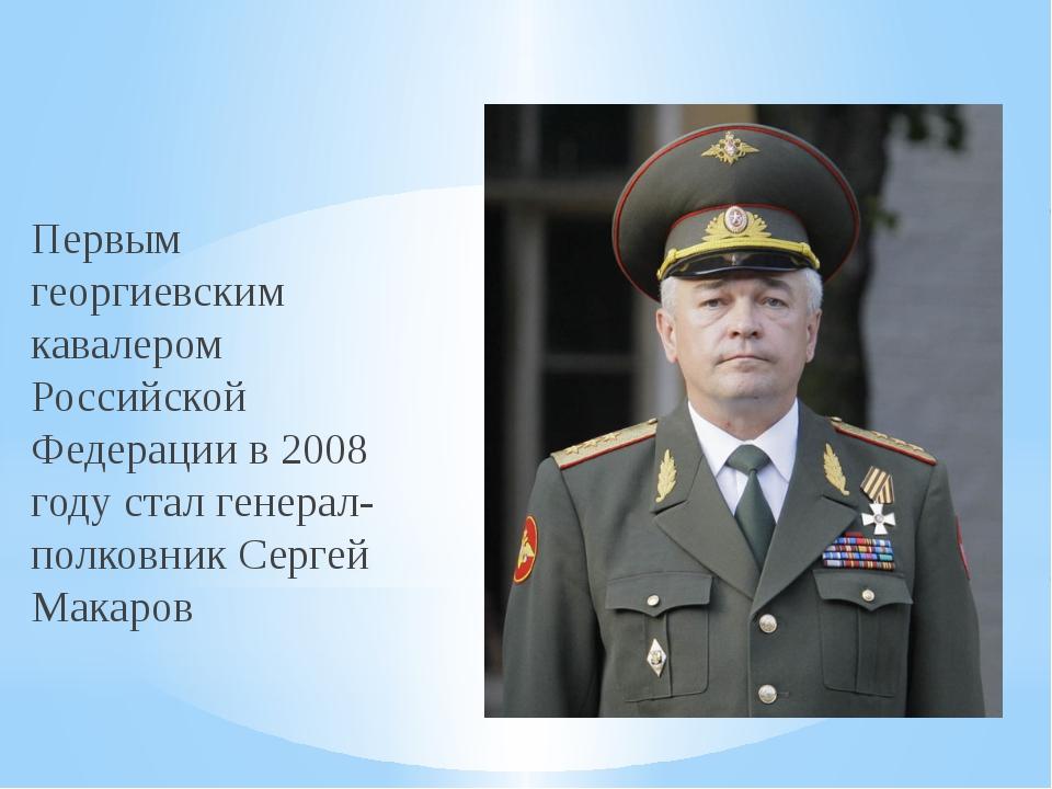Первым георгиевским кавалером Российской Федерации в 2008 году стал генерал-п...