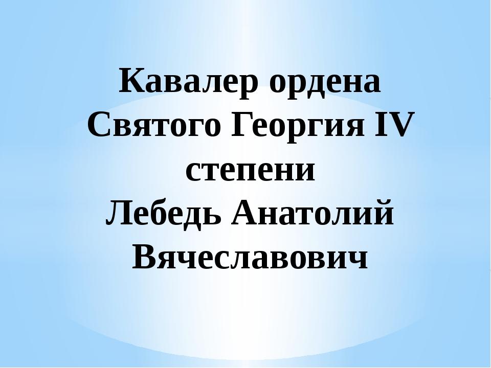 Кавалер ордена Святого Георгия IV степени Лебедь Анатолий Вячеславович