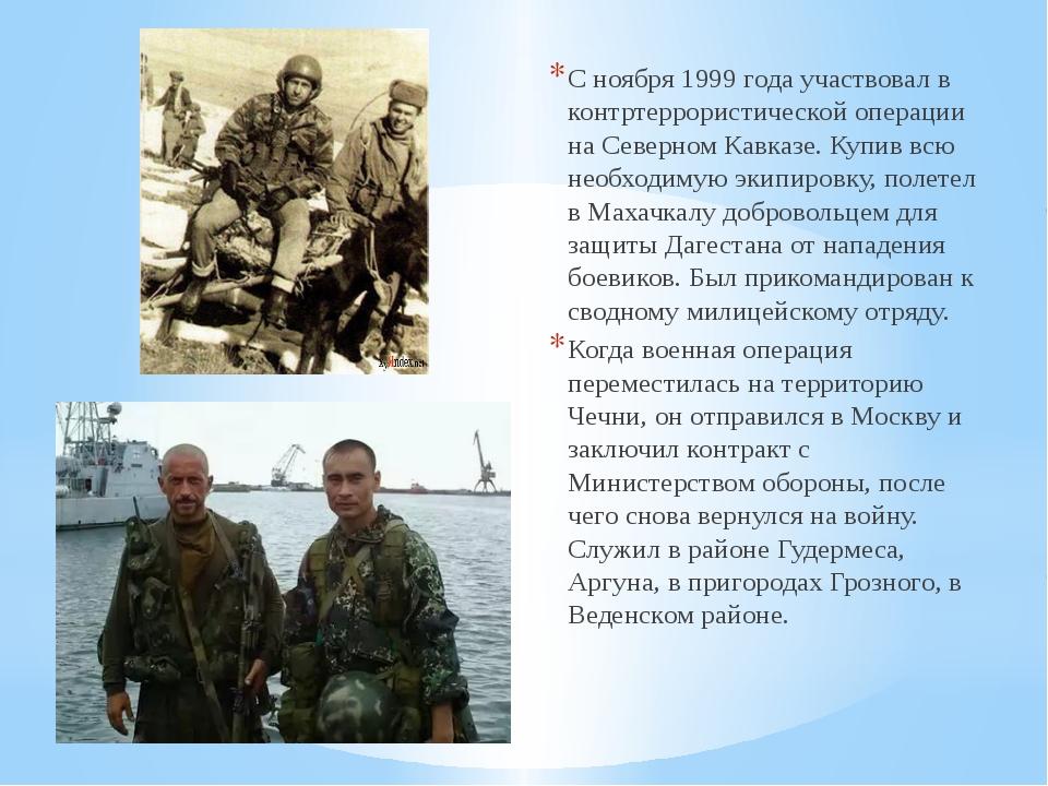 С ноября 1999 года участвовал в контртеррористической операции на Северном Ка...