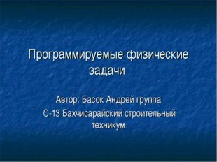 Программируемые физические задачи Автор: Басок Андрей группа С-13 Бахчисарайс