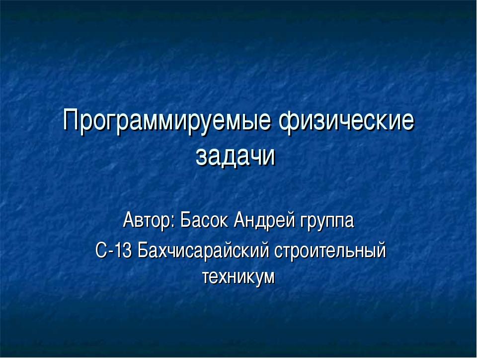 Программируемые физические задачи Автор: Басок Андрей группа С-13 Бахчисарайс...