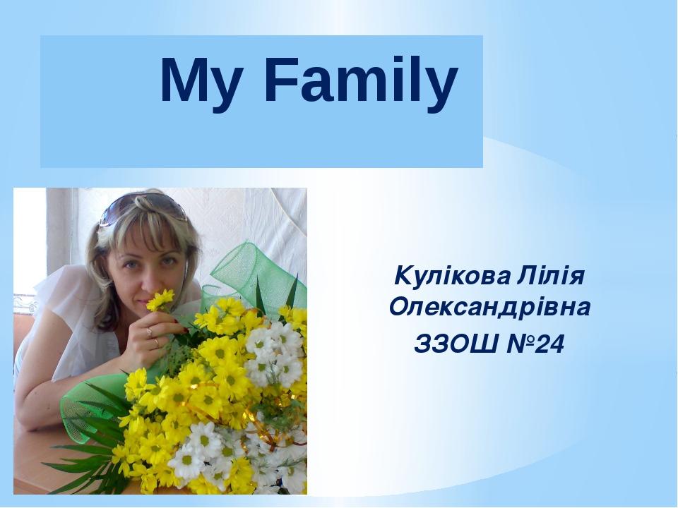 Кулікова Лілія Олександрівна ЗЗОШ №24 My Family