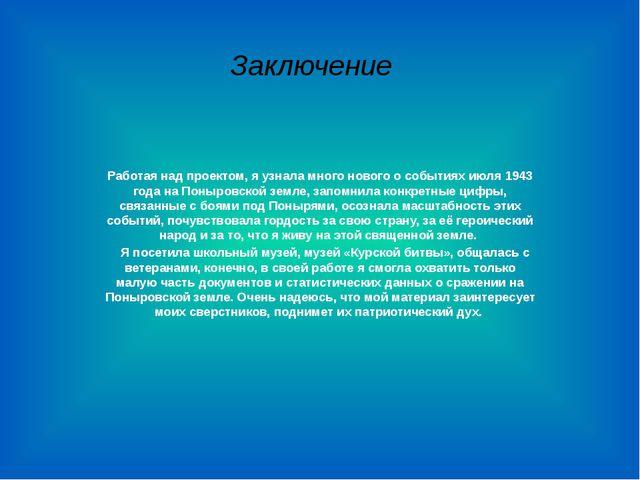 Заключение Работая над проектом, я узнала много нового о событиях июля 1943 г...