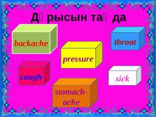 Дұрысын таңда backache pressure cough stomach-ache sick throat