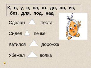 К, в, у, с, на, от, до, по, из, без, для, под, над Сделан из теста Сидел в пе