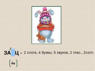 ЗАЯЦ - 2 слога, 4 буквы, 5 звуков, 2 глас., 2согл. йа