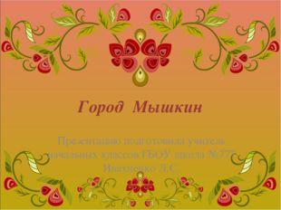 Город Мышкин Презентацию подготовила учитель начальных классов ГБОУ школа №77