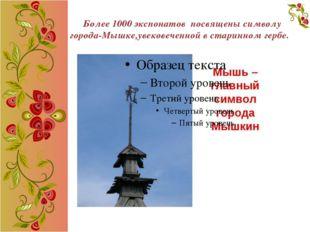 Более 1000 экспонатов посвящены символу города-Мышке,увековеченной в старинн