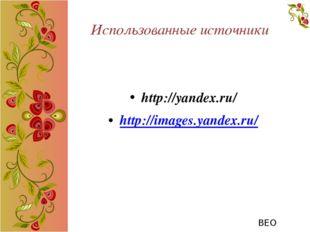Использованные источники http://yandex.ru/ http://images.yandex.ru/ ВЕО ВЕО
