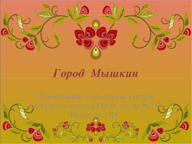 Город Мышкин Презентацию подготовила учитель начальных классов ГБОУ школа №77...