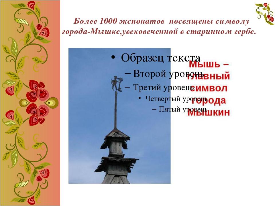Более 1000 экспонатов посвящены символу города-Мышке,увековеченной в старинн...