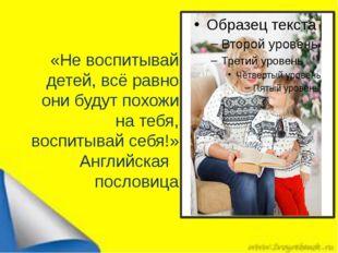 «Не воспитывай детей, всё равно они будут похожи на тебя, воспитывай себя!» А