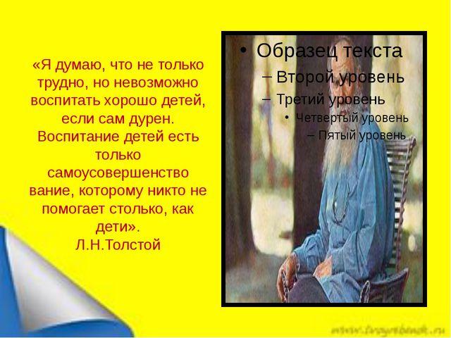 «Я думаю, что не только трудно, но невозможно воспитать хорошо детей, если са...