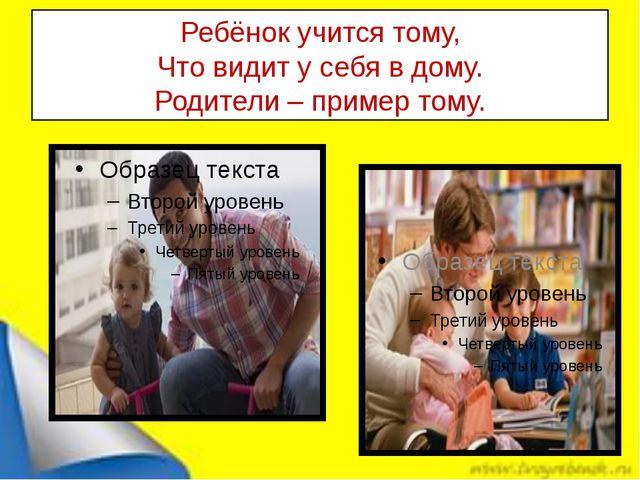 Ребёнок учится тому, Что видит у себя в дому. Родители – пример тому.