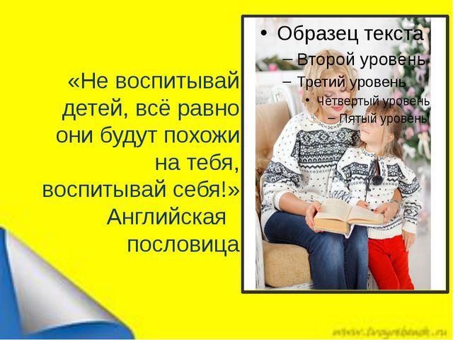 «Не воспитывай детей, всё равно они будут похожи на тебя, воспитывай себя!» А...